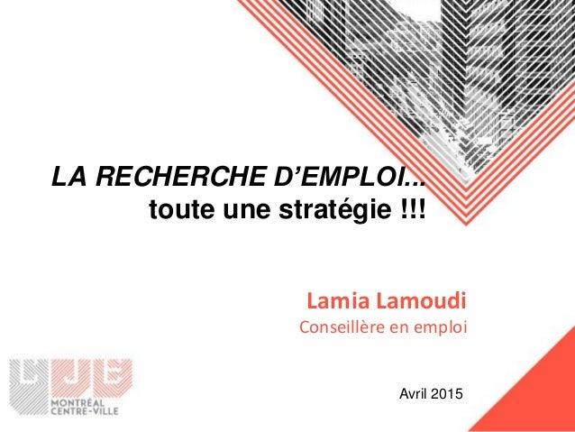 LA RECHERCHE D'EMPLOI... toute une stratégie !!! Lamia Lamoudi Conseillère en emploi Avril 2015