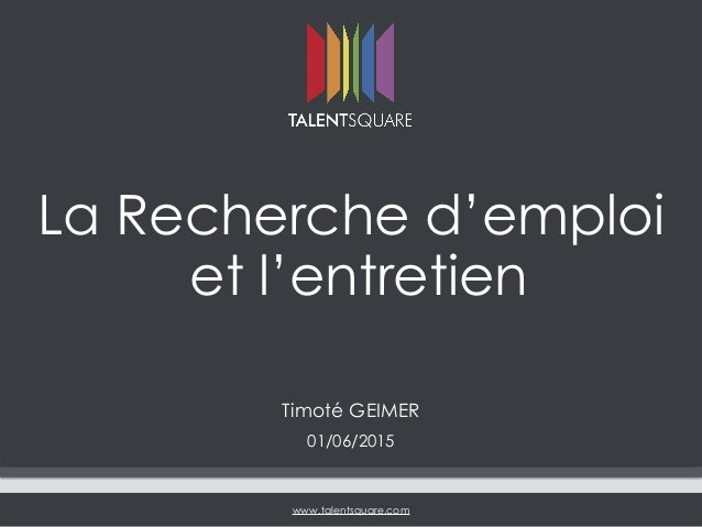www.talentsquare.com La Recherche d'emploi et l'entretien Timoté GEIMER 01/06/2015