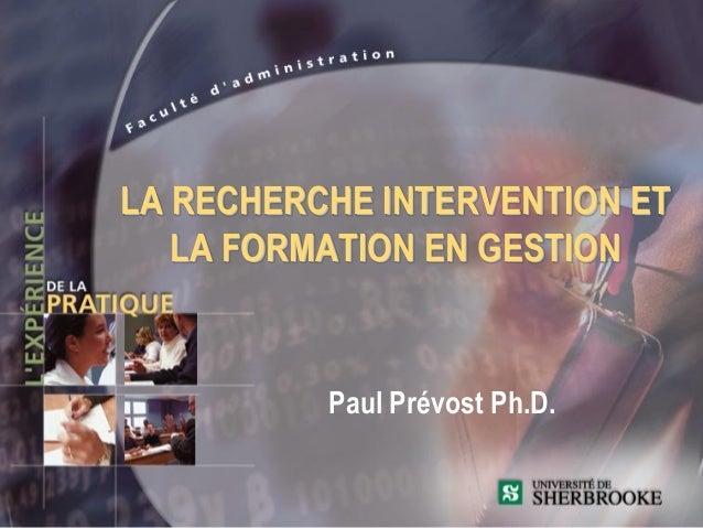 LA RECHERCHE INTERVENTION ET   LA FORMATION EN GESTION          Paul Prévost Ph.D.