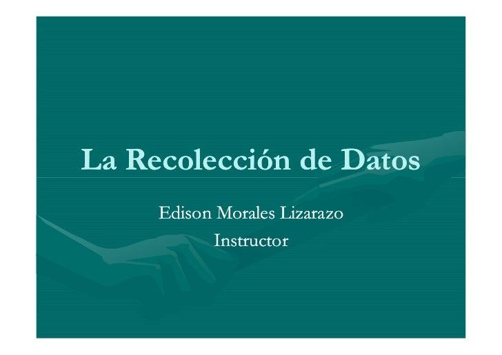 La Recolección de Datos      Edison Morales Lizarazo            Instructor