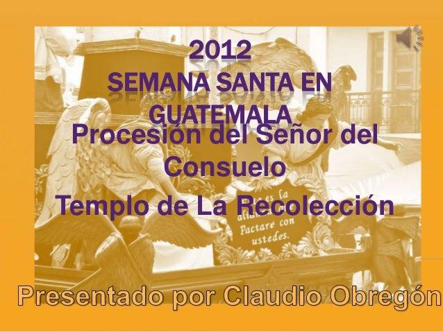 2012    SEMANA SANTA EN      GUATEMALA Procesión del Señor del       ConsueloTemplo de La Recolección