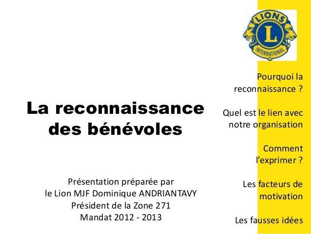 La reconnaissance des bénévoles Présentation préparée par le Lion MJF Dominique ANDRIANTAVY Président de la Zone 271 Manda...