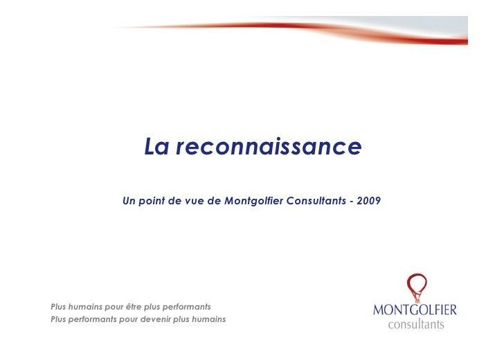 La reconnaissance                   Un point de vue de Montgolfier Consultants - 2009     Plus humains pour être plus perf...