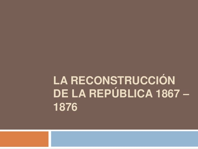 LA RECONSTRUCCIÓN DE LA REPÚBLICA 1867 – 1876