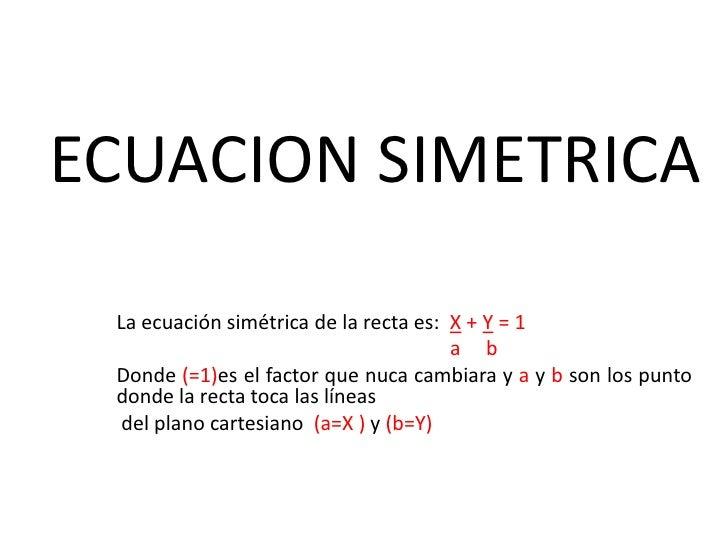 ECUACION SIMETRICA<br />La ecuación simétrica de la recta es:  X + Y = 1<br />                                            ...