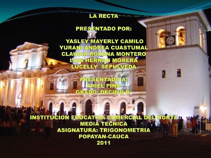 LA RECTA<br />PRESENTADO POR: <br />YASLEY MAYERLY CAMILO <br />YURANI ANDREA CUASTUMAL <br />CLAUDIA ROXANA MONTERO <br /...
