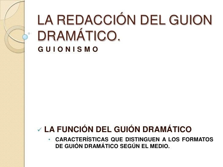 LA REDACCIÓN DEL GUION DRAMÁTICO.<br />GUIONISMO<br /><ul><li>LA FUNCIÓN DEL GUIÓN DRAMÁTICO