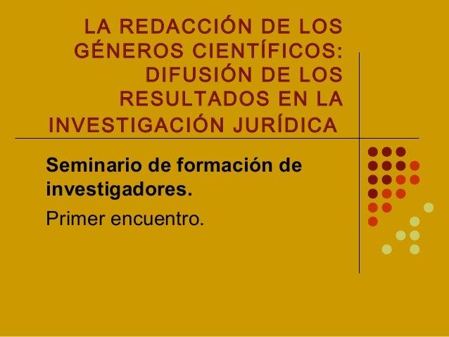 LA REDACCIÓN DE LOS GÉNEROS CIENTÍFICOS: DIFUSIÓN DE LOS RESULTADOS EN LA INVESTIGACIÓN JURÍDICA Seminario de formación de...