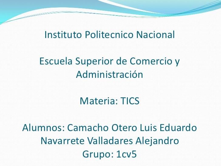 Instituto Politecnico NacionalEscuela Superior de Comercio y AdministraciónMateria: TICSAlumnos: Camacho Otero Luis Eduard...