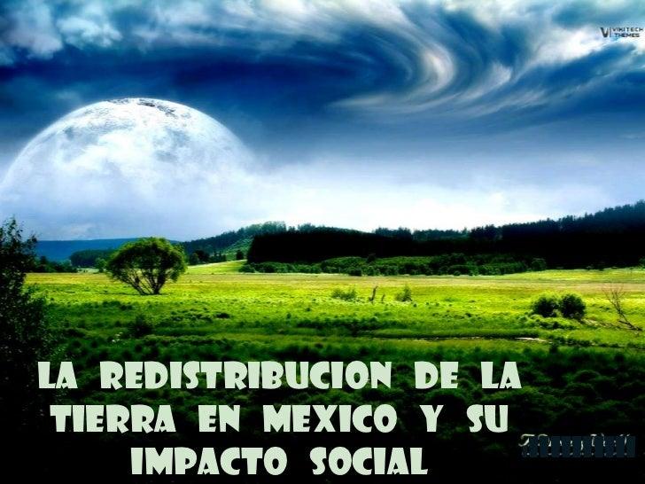 LA REDISTRIBUCION DE LA TIERRA EN MEXICO Y SU                        iiiiiiiiiii     IMPACTO SOCIAL