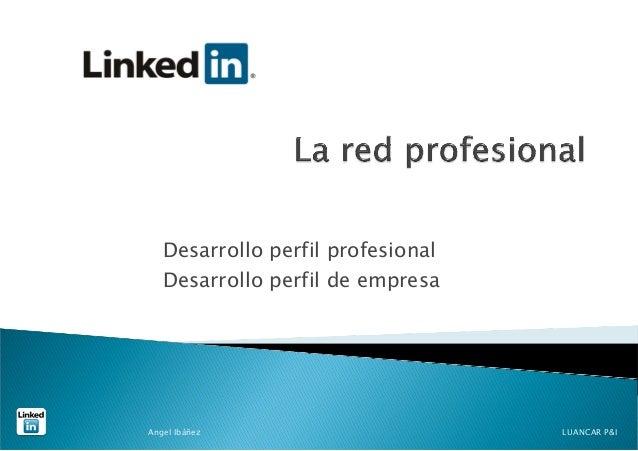 Desarrollo perfil profesional   Desarrollo perfil de empresaAngel Ibáñez                       LUANCAR P&I