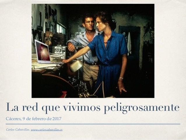 Carlos Cabanillas. www.carloscabanillas.es La red que vivimos peligrosamente Cáceres, 9 de febrero de 2017