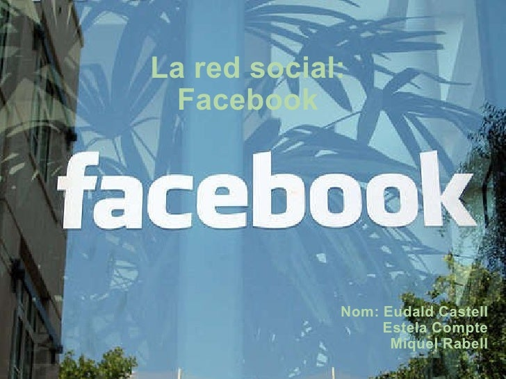 La red social: Facebook Nom: Eudald Castell Estela Compte Miquel Rabell