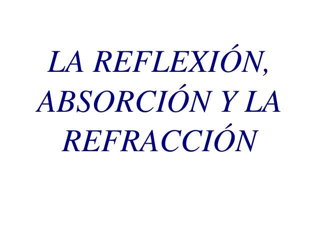 LA REFLEXIÓN, ABSORCIÓN Y LA REFRACCIÓN