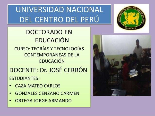 UNIVERSIDAD NACIONAL DEL CENTRO DEL PERÚ DOCTORADO EN EDUCACIÓN CURSO: TEORÍAS Y TECNOLOGÍAS CONTEMPORANEAS DE LA EDUCACIÓ...