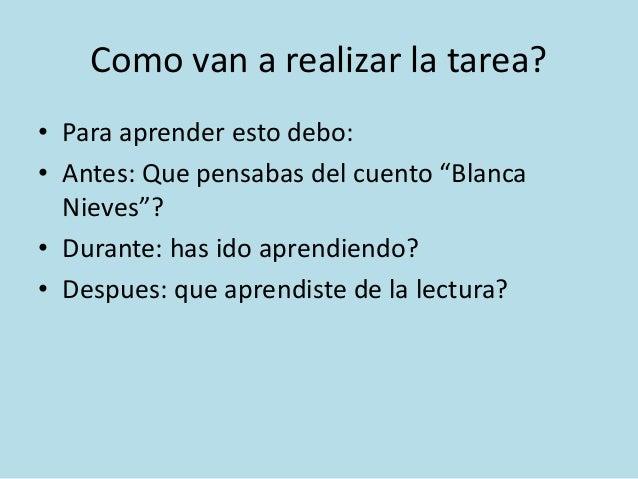 """Como van a realizar la tarea? • Para aprender esto debo: • Antes: Que pensabas del cuento """"Blanca Nieves""""? • Durante: has ..."""