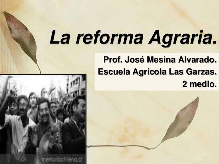 La reforma Agraria.      Prof. José Mesina Alvarado.     Escuela Agrícola Las Garzas.                         2 medio.