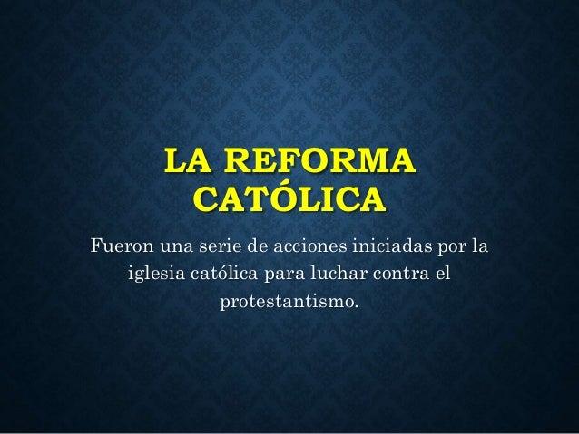 LA REFORMA  CATÓLICA  Fueron una serie de acciones iniciadas por la  iglesia católica para luchar contra el  protestantism...