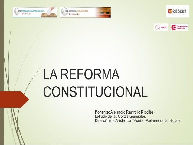 LA REFORMA CONSTITUCIONAL Ponente: Alejandro Rastrollo Ripollés Letrado de las Cortes Generales Dirección de Asistencia Té...