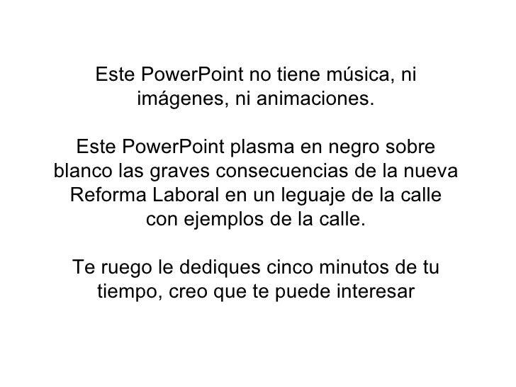 Este PowerPoint no tiene música, ni imágenes, ni animaciones. Este PowerPoint plasma en negro sobre blanco las graves cons...