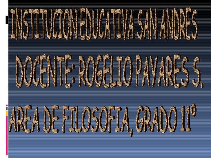 INSTITUCION EDUCATIVA SAN ANDRES DOCENTE: ROGELIO PAYARES S. AREA DE FILOSOFIA, GRADO 11º