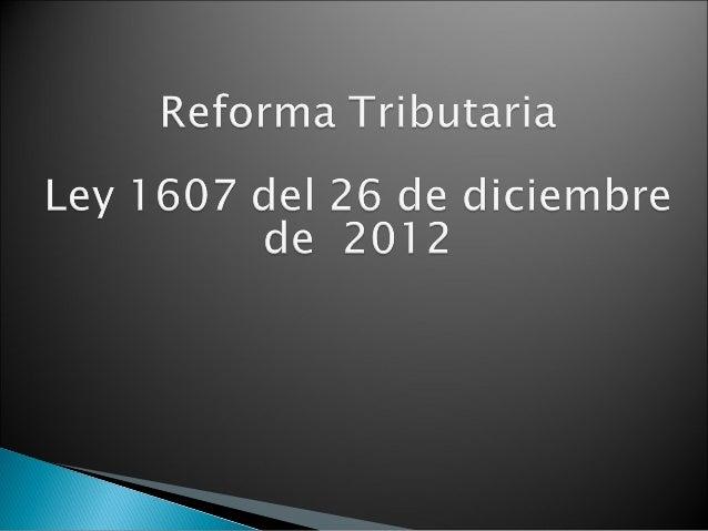    La ley 1607 de 2012, no es una reforma tributaria estructural,    pero sí una norma que modifica aspectos fundamentale...