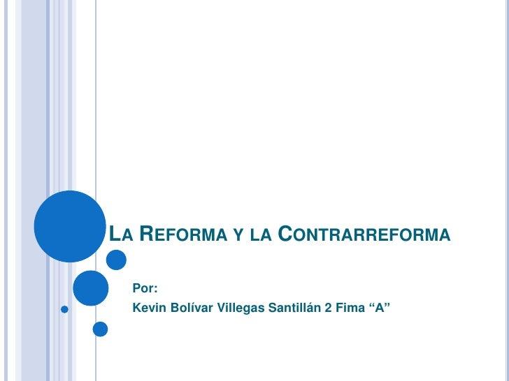 """LA REFORMA Y LA CONTRARREFORMA  Por:  Kevin Bolívar Villegas Santillán 2 Fima """"A"""""""
