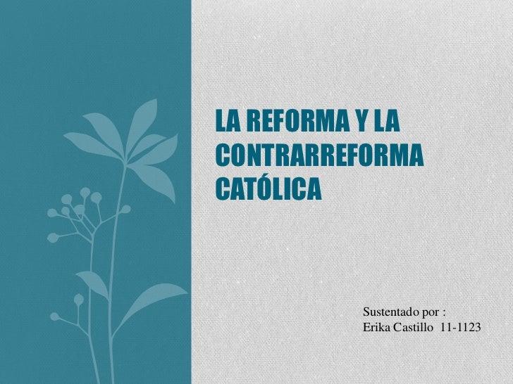 LA REFORMA Y LACONTRARREFORMACATÓLICA          Sustentado por :          Erika Castillo 11-1123