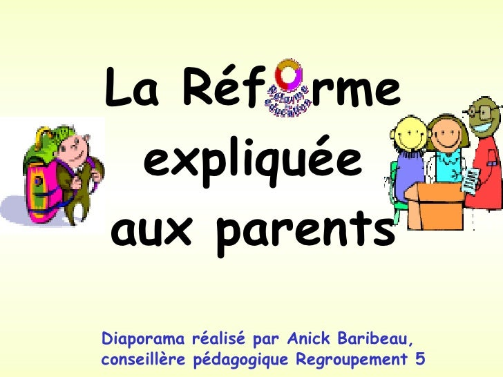 La Réf  rme expliquée aux parents Diaporama réalisé par Anick Baribeau,  conseillère pédagogique Regroupement 5