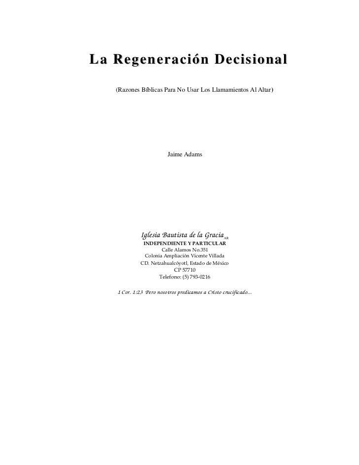 La Regeneración Decisional   (Razones Bíblicas Para No Usar Los Llamamientos Al Altar)                         Jaime Adams...