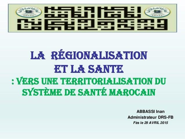 LA régionalisation et la sante : vers une territorialisation du système de santé marocain ABBASSI Inan Administrateur DRS-...