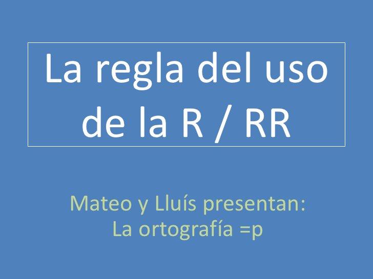 La regla del uso de la R / RR <br />Mateo y Lluís presentan: La ortografía =p<br />