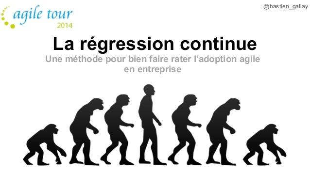 La régression continue  Une méthode pour bien faire rater l'adoption agile  en entreprise  @bastien_gallay