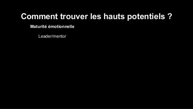 Comment trouver les hauts potentiels ?  Maturité émotionnelle  Leader/mentor  Dynamique