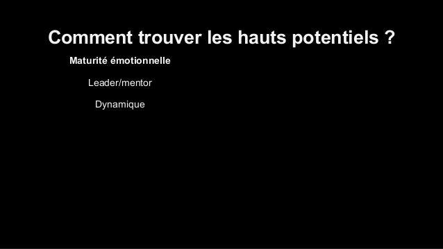 Comment trouver les hauts potentiels ?  Maturité émotionnelle  Leader/mentor  Dynamique  Surmonteur