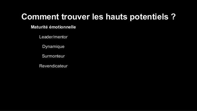 Comment trouver les hauts potentiels ?  Maturité émotionnelle  Leader/mentor  Dynamique  Surmonteur  Revendicateur  Manipu...