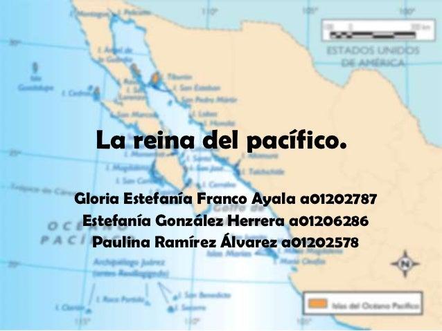 La reina del pacífico.Gloria Estefanía Franco Ayala a01202787 Estefanía González Herrera a01206286  Paulina Ramírez Álvare...