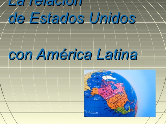 La relaciónde Estados Unidoscon América Latina