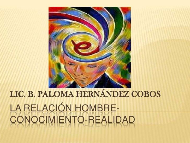 La relación hombre-conocimiento-realidad<br />LIC. B. PALOMA HERNÁNDEZ COBOS<br />