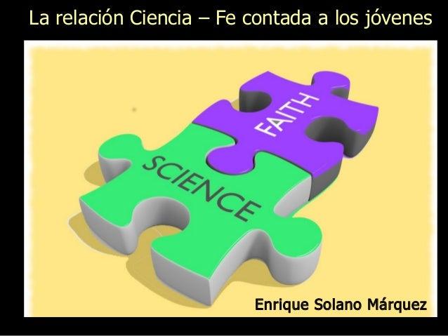 Enrique Solano Márquez La relación Ciencia – Fe contada a los jóvenes