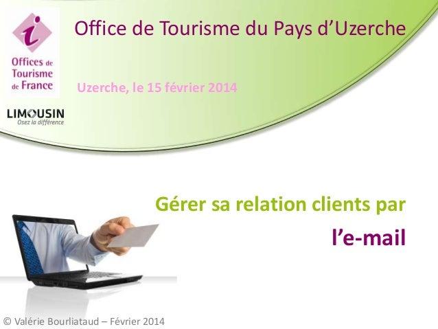 Office de Tourisme du Pays d'Uzerche Uzerche, le 15 février 2014  Gérer sa relation clients par  l'e-mail  © Valérie Bourl...