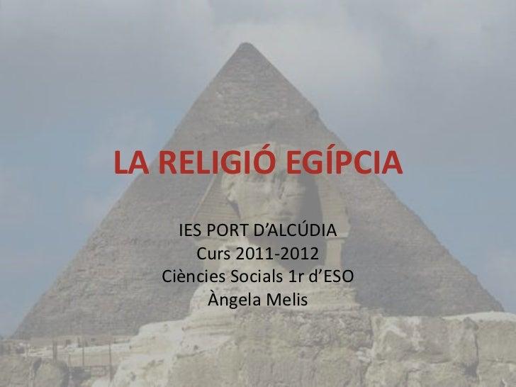 LA RELIGIÓ EGÍPCIA     IES PORT D'ALCÚDIA       Curs 2011-2012   Ciències Socials 1r d'ESO         Àngela Melis