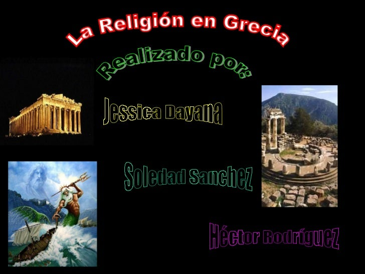 La Religión en Grecia Realizado por: Héctor Rodríguez Soledad Sanchez Jessica Dayana
