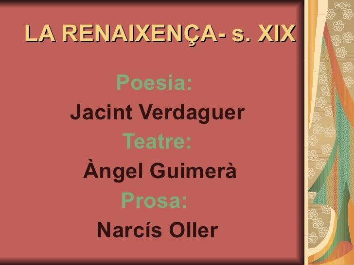 LA RENAIXENÇA- s. XIX Poesia:   Jacint Verdaguer Teatre: Àngel Guimerà Prosa:   Narcís Oller