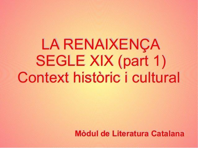 LA RENAIXENÇASEGLE XIX (part 1)Context històric i culturalMòdul de Literatura CatalanaLA RENAIXENÇASEGLE XIX (part 1)Conte...
