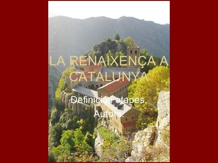LA RENAIXENÇA A CATALUNYA Definició i etapes. Autors.