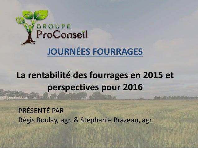 JOURNÉES FOURRAGES La rentabilité des fourrages en 2015 et perspectives pour 2016 PRÉSENTÉ PAR Régis Boulay, agr. & Stépha...