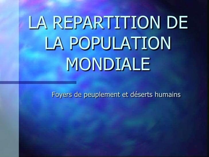 LA REPARTITION DE   LA POPULATION     MONDIALE   Foyers de peuplement et déserts humains