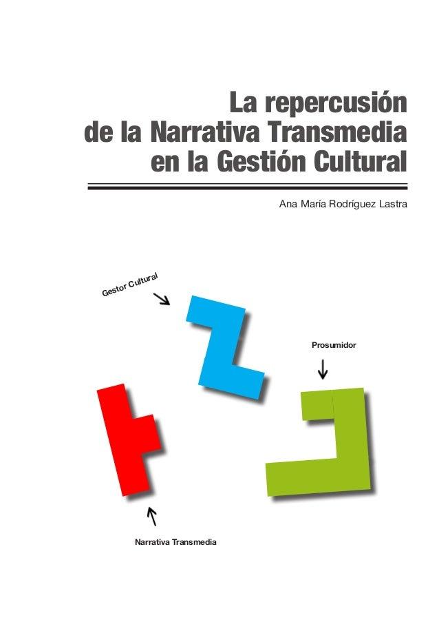La repercusión de la Narrativa Transmedia en la Gestión Cultural Ana María Rodríguez Lastra Gestor Cultural Prosumidor Nar...