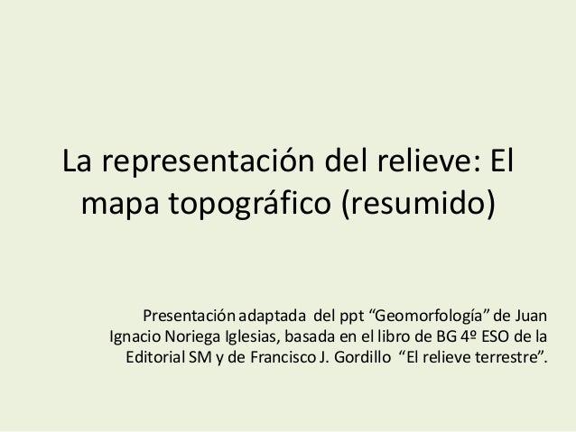 """La representación del relieve: El mapa topográfico (resumido) Presentación adaptada del ppt """"Geomorfología"""" de Juan Ignaci..."""